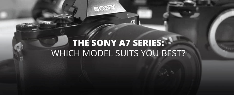 The Sony a7 Series: Which Model Suits You Best? | B&H Explora