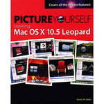 Cengage Course Tech. Picture Yourself Learning Mac OS X 10.5 Leopard by David Boles