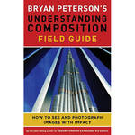 Amphoto Book: Bryan Peterson's Understanding Composition Field Guide: How to See and Photograph Images with Impact