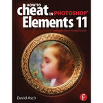 Focal Press Book: How To Cheat in Photoshop Elements 11: Release Your Imagination