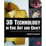 Focal Press Book: 3D Technology in Fine Art and Craft - Exploring 3D Printing, Scanning, Sculpting and Milling