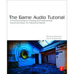 Focal Press Book: The Game Audio Tutorial: A Practical Guide to Sound and Music for Interactive Games (Paperback)